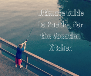 Ultimate Guide to Packing for the Vacation Kitchen